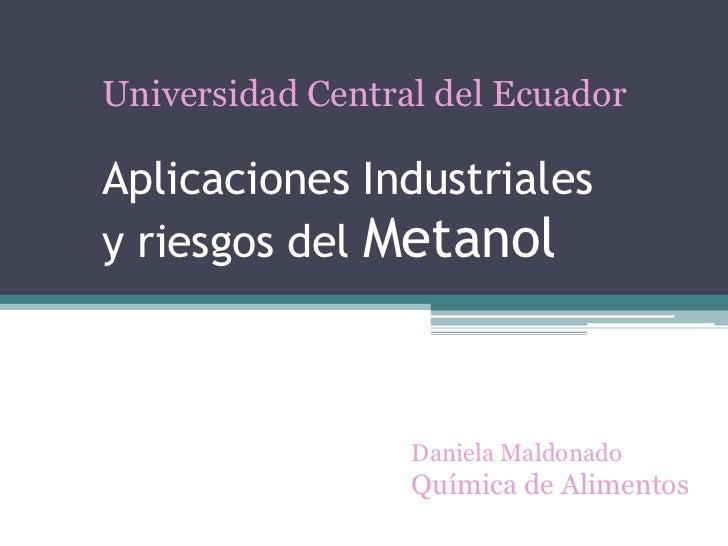 Universidad Central del EcuadorAplicaciones Industrialesy riesgos del Metanol                  Daniela Maldonado          ...