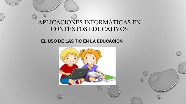 APLICACIONES INFORMÁTICAS EN CONTEXTOS EDUCATIVOS EL USO DE LAS TIC EN LA EDUCACIÓN