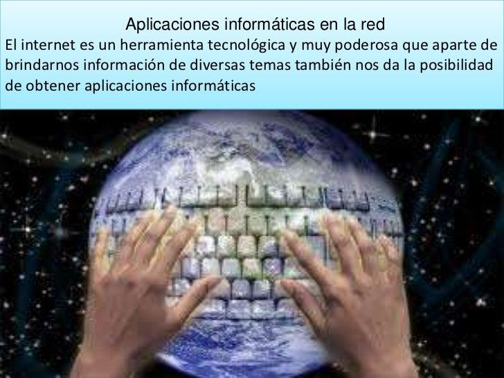 Aplicaciones informáticas en la redEl internet es un herramienta tecnológica y muy poderosa que aparte debrindarnos inform...
