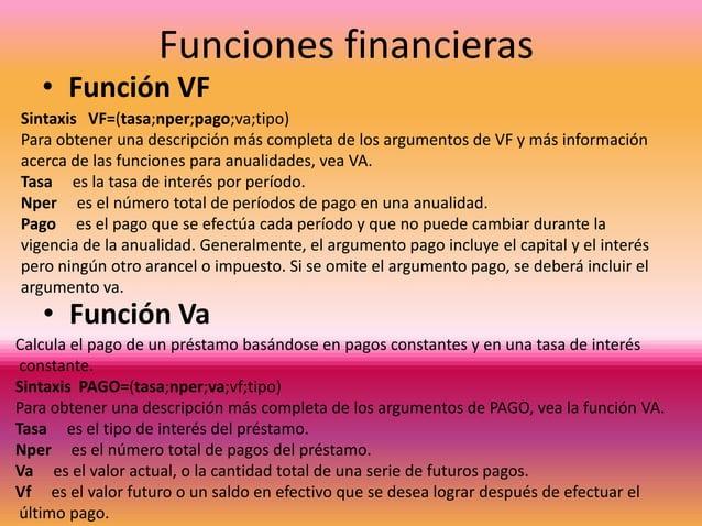 Funciones financieras  • Función VF  Sintaxis VF=(tasa;nper;pago;va;tipo) Para obtener una descripción más completa de los...