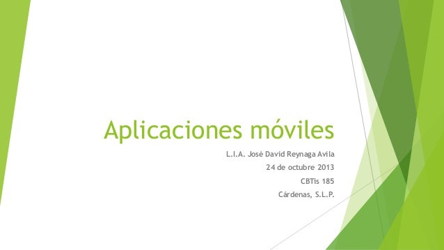 Aplicaciones móviles L.I.A. José David Reynaga Avila 24 de octubre 2013 CBTis 185  Cárdenas, S.L.P.