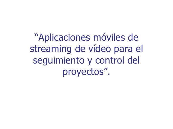 """""""Aplicaciones móviles destreaming de vídeo para el seguimiento y control del        proyectos""""."""