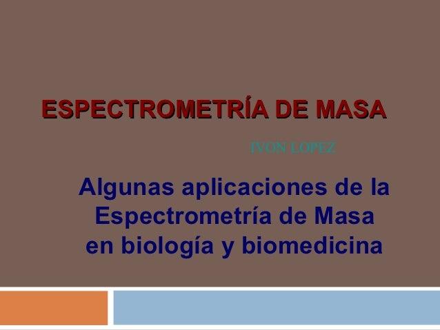 ESPECTROMETRÍA DE MASA                IVON LOPEZ  Algunas aplicaciones de la   Espectrometría de Masa  en biología y biome...