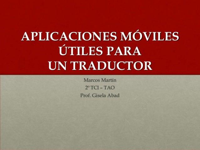 APLICACIONES MÓVILES ÚTILES PARA UN TRADUCTOR Marcos Martín 2º TCI – TAO Prof. Gisela Abad