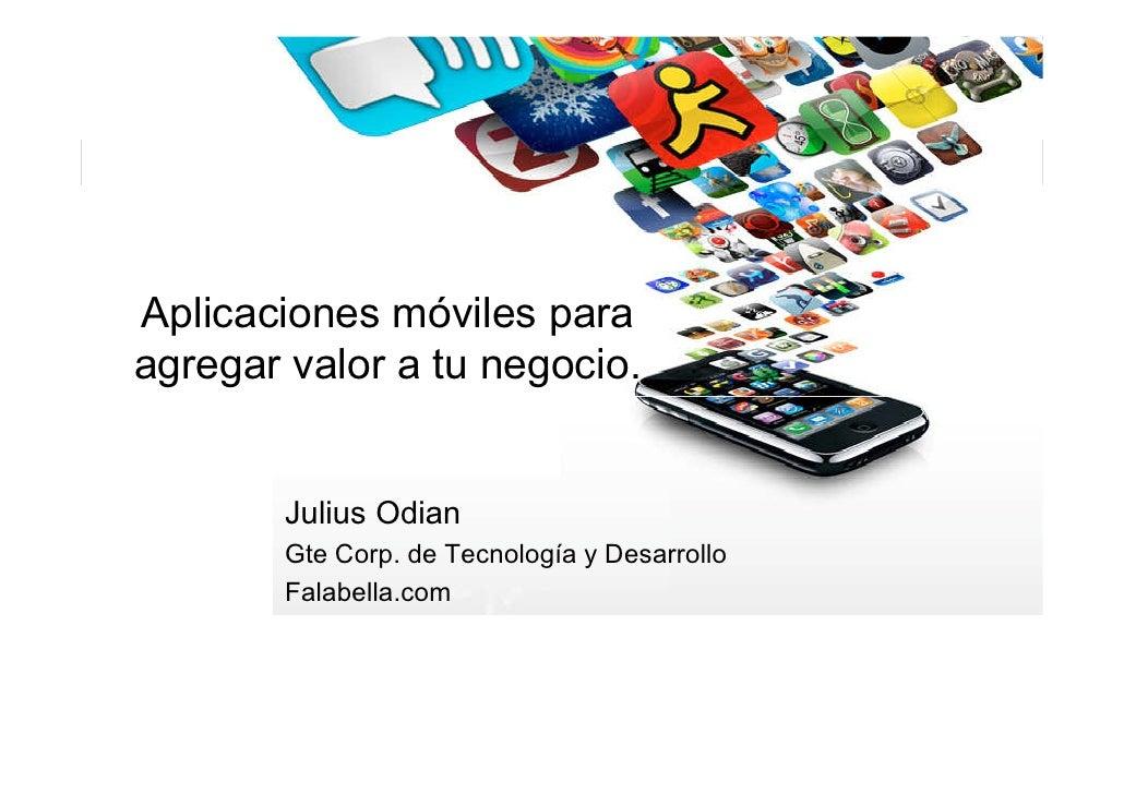Aplicaciones móviles para agregar valor a tu negocio.           Julius Odian         Gte Corp. de Tecnología y Desarrollo ...