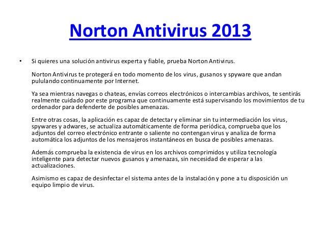 Norton Antivirus 2013• Si quieres una solución antivirus experta y fiable, prueba Norton Antivirus.Norton Antivirus te pro...