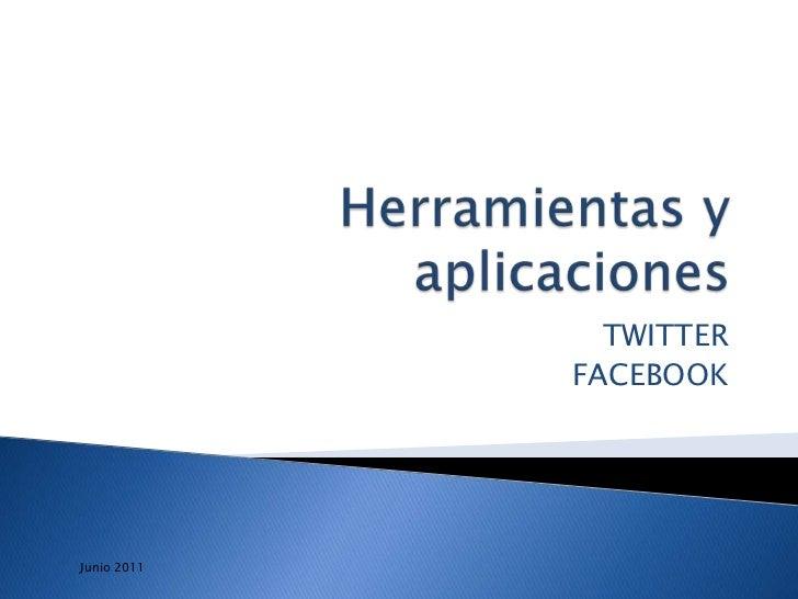 Herramientas y aplicaciones <br />TWITTER<br />FACEBOOK <br />Junio 2011<br />