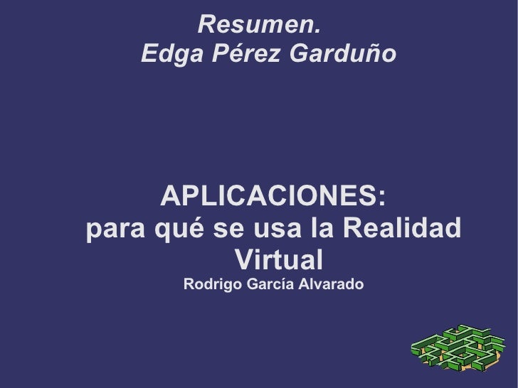 Resumen. Edga Pérez Garduño APLICACIONES: para qué se usa la Realidad Virtual Rodrigo García Alvarado