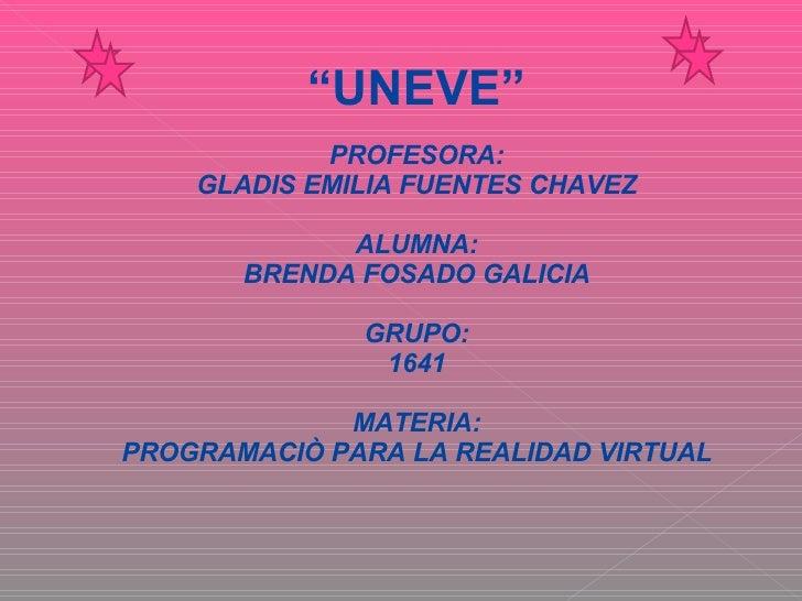 """ UNEVE"" PROFESORA: GLADIS EMILIA FUENTES CHAVEZ ALUMNA: BRENDA FOSADO GALICIA GRUPO: 1641 MATERIA: PROGRAMACIÒ PARA LA RE..."