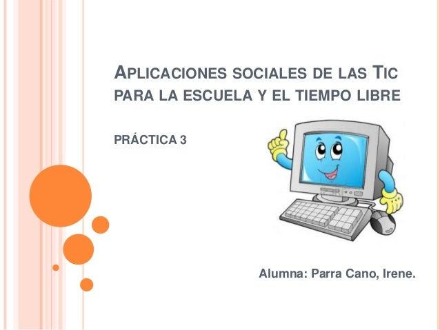 APLICACIONES SOCIALES DE LAS TIC PARA LA ESCUELA Y EL TIEMPO LIBRE PRÁCTICA 3  Alumna: Parra Cano, Irene.