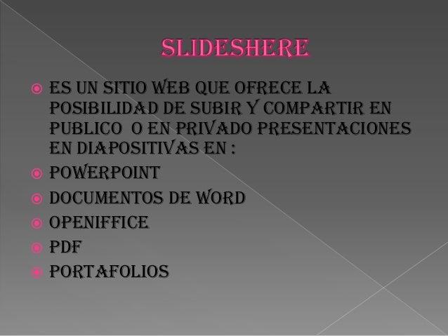  Es un sitio web que ofrece la posibilidad de subir y compartir en publico o en privado presentaciones en diapositivas en...