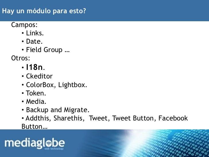 Hay un módulo para esto?  Campos:     • Links.     • Date.     • Field Group …  Otros:     • I18n.     • Ckeditor     • Co...