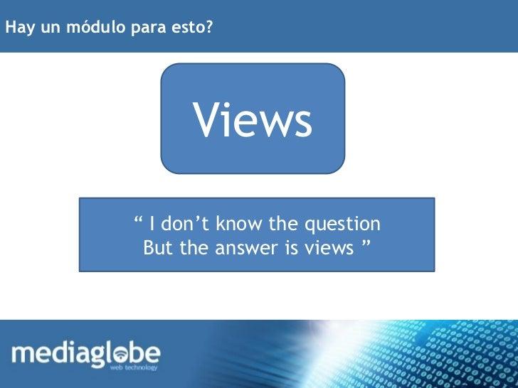 "Hay un módulo para esto?                     Views              "" I don't know the question               But the answer i..."