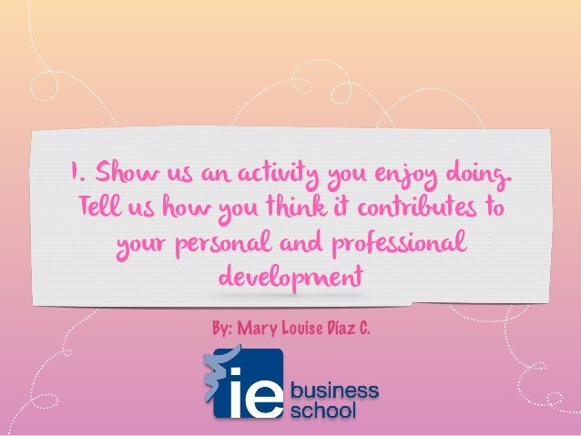 I. Show us an activity you enjoy doing. Tell us how you think it contributes to your personal and professional development...