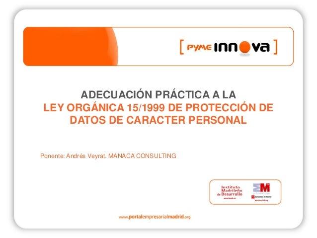 ADECUACIÓN PRÁCTICA A LA LEY ORGÁNICA 15/1999 DE PROTECCIÓN DE DATOS DE CARACTER PERSONAL Ponente: Andrés Veyrat. MANACA C...