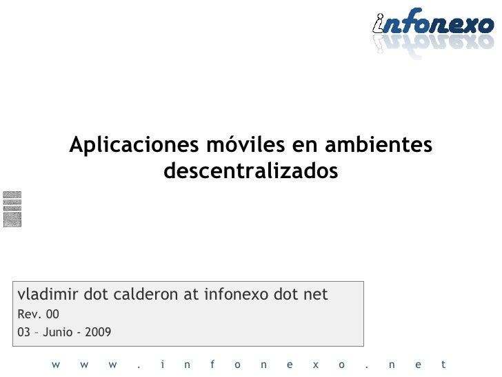 Aplicaciones móviles en ambientes descentralizados vladimir dot calderon at infonexo dot net Rev. 00 03 – Junio - 2009