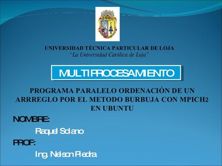 PROGRAMA PARALELO ORDENACIÓN DE UN ARRREGLO POR EL METODO BURBUJA CON MPICH2 EN UBUNTU NOMBRE: Raquel Solano PROF: Ing. Ne...
