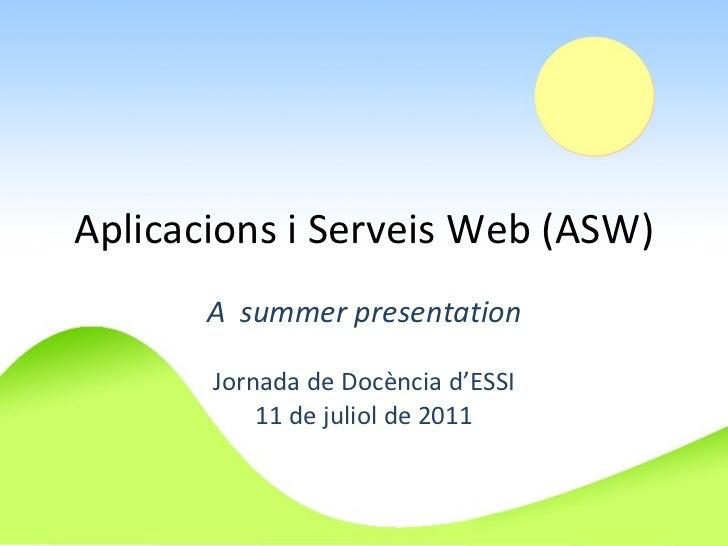 Aplicacions i Serveis Web (ASW) A  summer presentation Jornada de Docència d'ESSI 11 de juliol de 2011