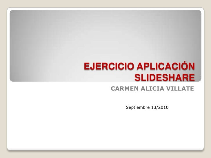 EJERCICIO APLICACIÓNSLIDESHARE<br />CARMEN ALICIA VILLATE<br />Septiembre 13/2010 <br />