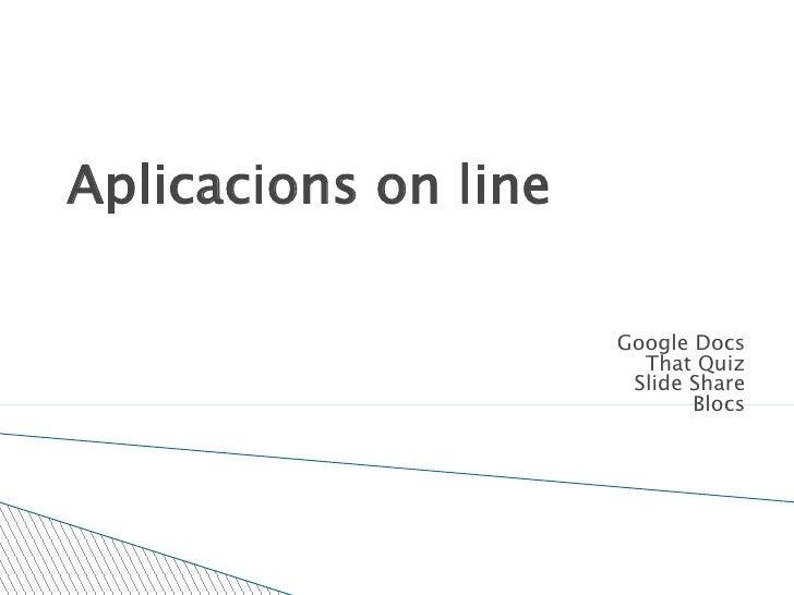 Aplicacions on line<br />Google Docs<br />That Quiz<br />Slide Share<br />Blocs<br />Sandra Ribas Cardona<br />