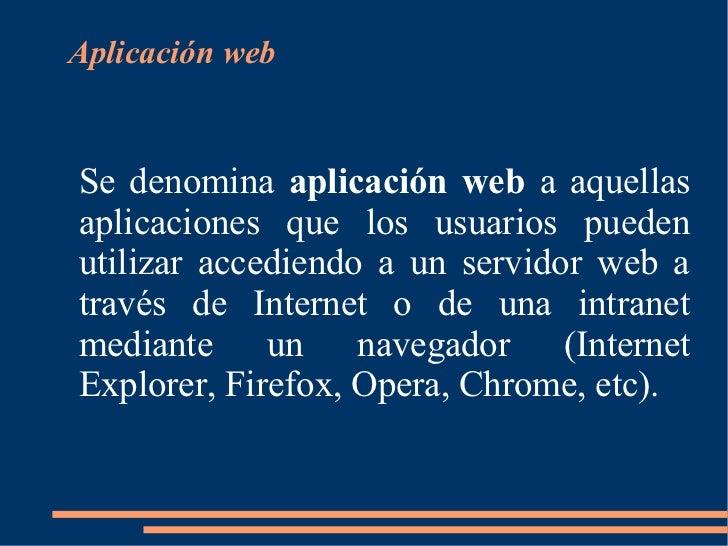 Aplicación webSe denomina aplicación web a aquellasaplicaciones que los usuarios puedenutilizar accediendo a un servidor w...