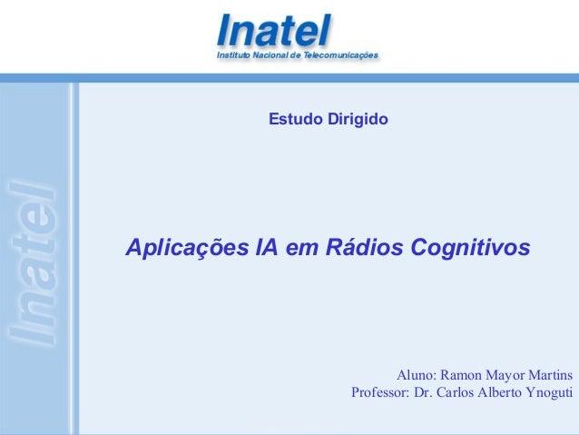 Estudo Dirigido  Aplicações IA em Rádios Cognitivos  Aluno: Ramon Mayor Martins  Professor: Dr. Carlos Alberto Ynoguti