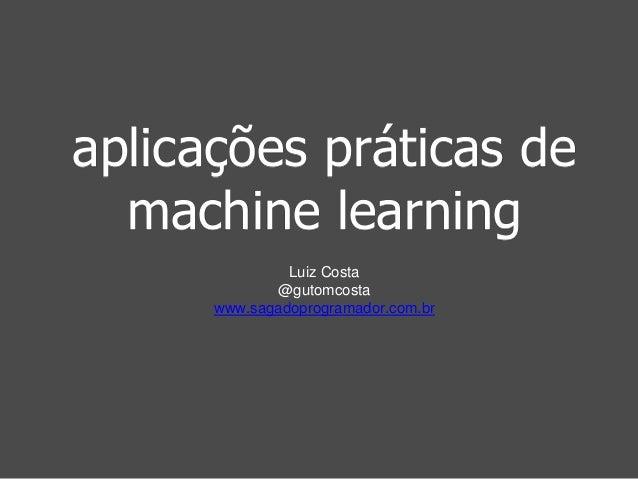 aplicações práticas de  machine learning  Luiz Costa  @gutomcosta  www.sagadoprogramador.com.br