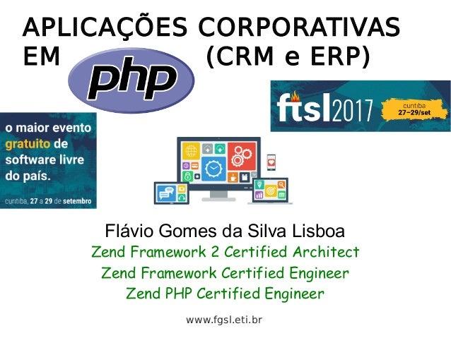 APLICAÇÕES CORPORATIVAS EM (CRM e ERP) Flávio Gomes da Silva Lisboa Zend Framework 2 Certified Architect Zend Framework Ce...