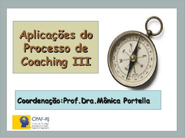 Dra. Mônica Portella Aplicações doAplicações do Processo deProcesso de Coaching IIICoaching III Coordenação:Prof.Dra.Mônic...