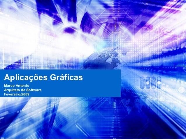 Aplicações Gráficas Marco Antonio Arquiteto de Software Fevereiro/2009