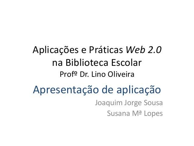 Aplicações e Práticas Web 2.0 na Biblioteca Escolar Profº Dr. Lino Oliveira Apresentação de aplicação Joaquim Jorge Sousa ...