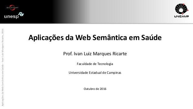 AplicaçõesdaWebSemânticaemSaúde–IvanLuizMarquesRicarte,2016 Aplicações da Web Semântica em Saúde Prof. Ivan Luiz Marques R...