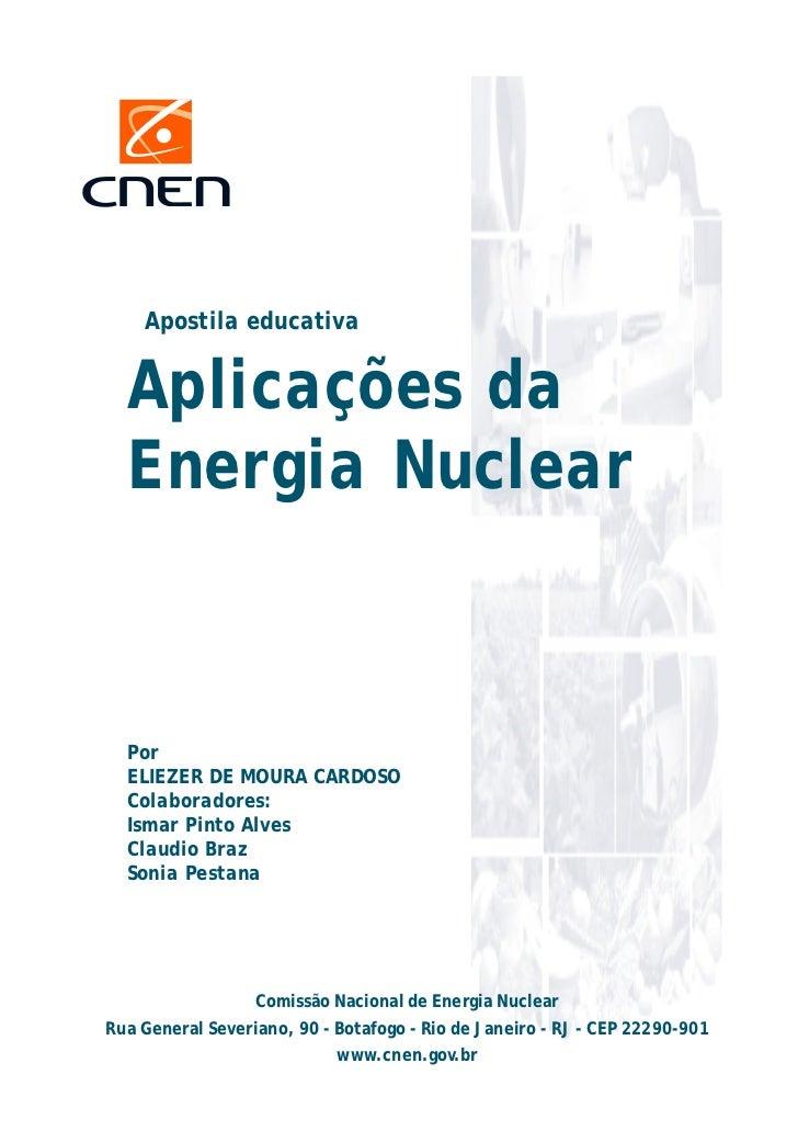 Apostila educativa  Aplicações da  Energia Nuclear  Por  ELIEZER DE MOURA CARDOSO  Colaboradores:  Ismar Pinto Alves  Clau...