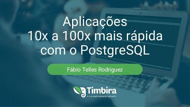 Aplicações 10x a 100x mais rápida com o PostgreSQL Fábio Telles Rodriguez
