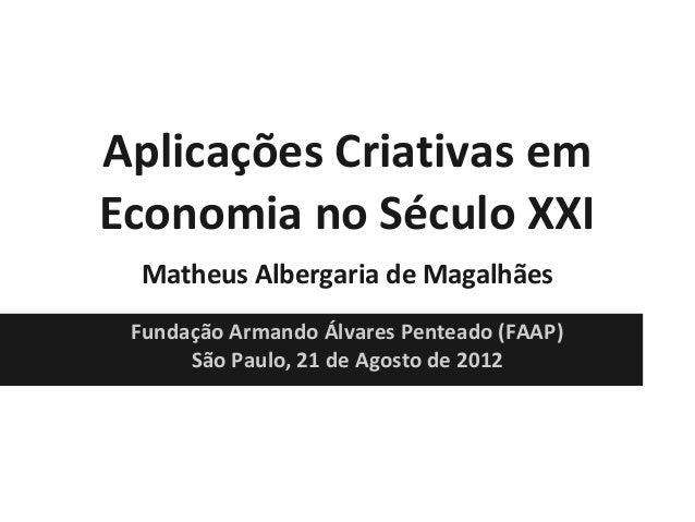 Aplicações Criativas em Economia no Século XXI Matheus Albergaria de Magalhães Fundação Armando Álvares Penteado (FAAP) Sã...