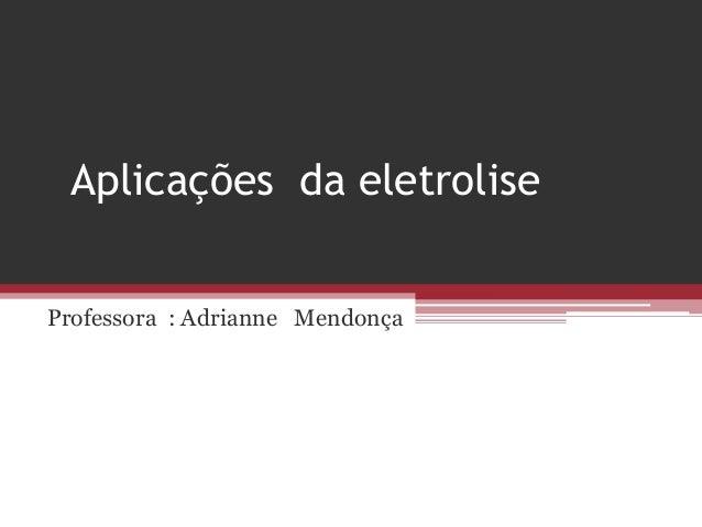 Aplicações da eletroliseProfessora : Adrianne Mendonça