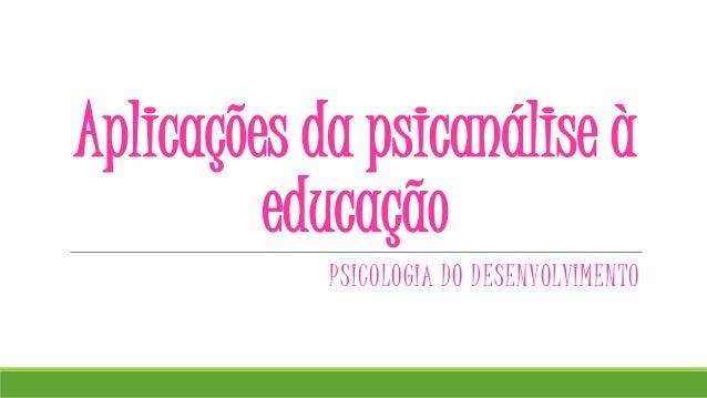 Aplicações da psicanálise à educação PSICOLOGIA DO DESENVOLVIMENTO