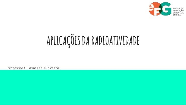 APLICAÇÕESDARADIOATIVIDADE Professor: Edinilze Oliveira