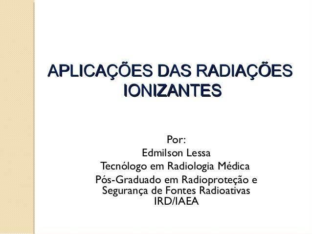 APLICAÇÕES DAS RADIAÇÕES IONIZANTES Por: Edmilson Lessa Tecnólogo em Radiologia Médica Pós-Graduado em Radioproteção e Seg...