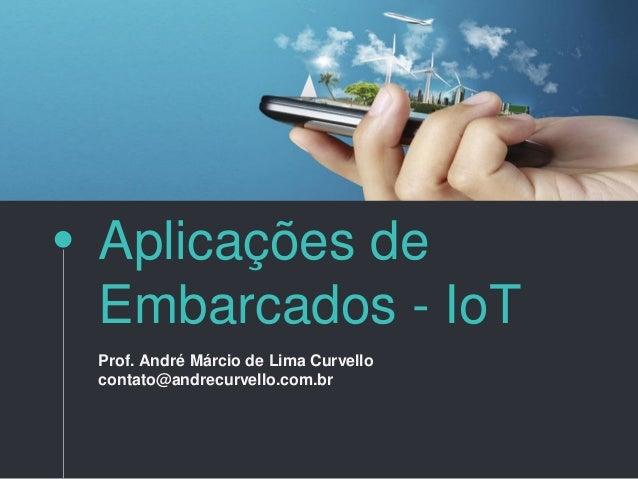 Aplicações de Embarcados - IoT Prof. André Márcio de Lima Curvello contato@andrecurvello.com.br