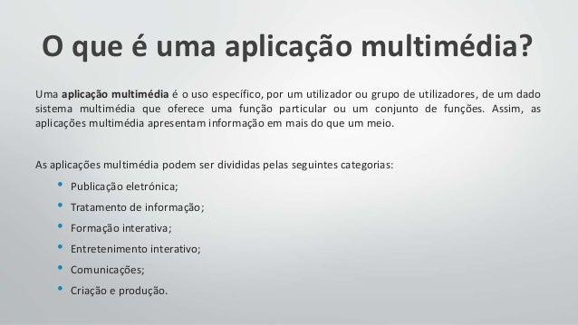 O que é uma aplicação multimédia? Uma aplicação multimédia é o uso específico, por um utilizador ou grupo de utilizadores,...