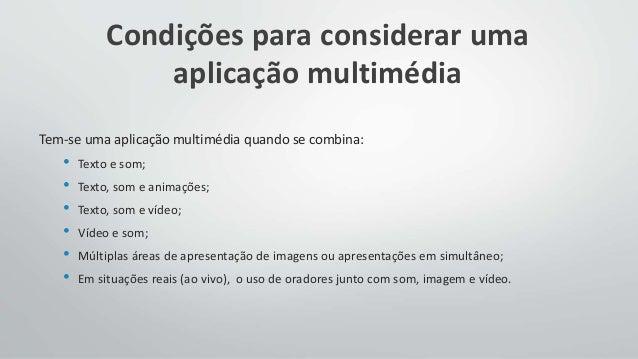 Condições para considerar uma aplicação multimédia Tem-se uma aplicação multimédia quando se combina: • Texto e som; • Tex...