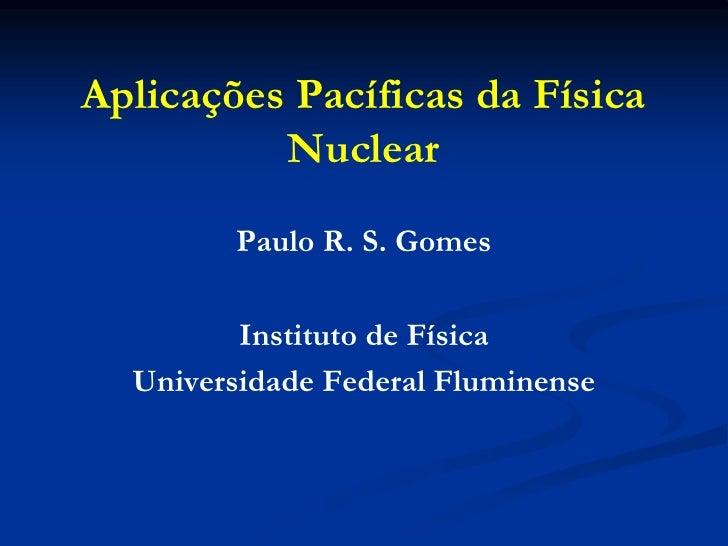 Aplicações Pacíficas da Física          Nuclear        Paulo R. S. Gomes         Instituto de Física  Universidade Federal...