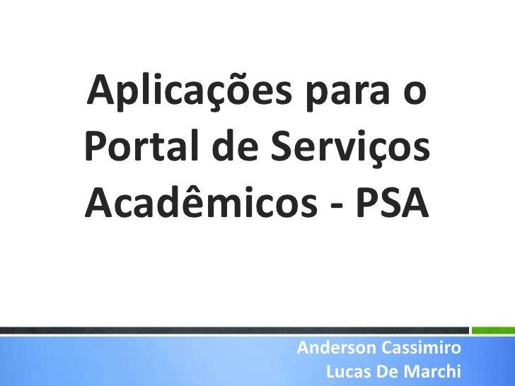 Aplicações para o Portal de Serviços Acadêmicos - PSA<br />Anderson Cassimiro<br />Lucas De Marchi<br />