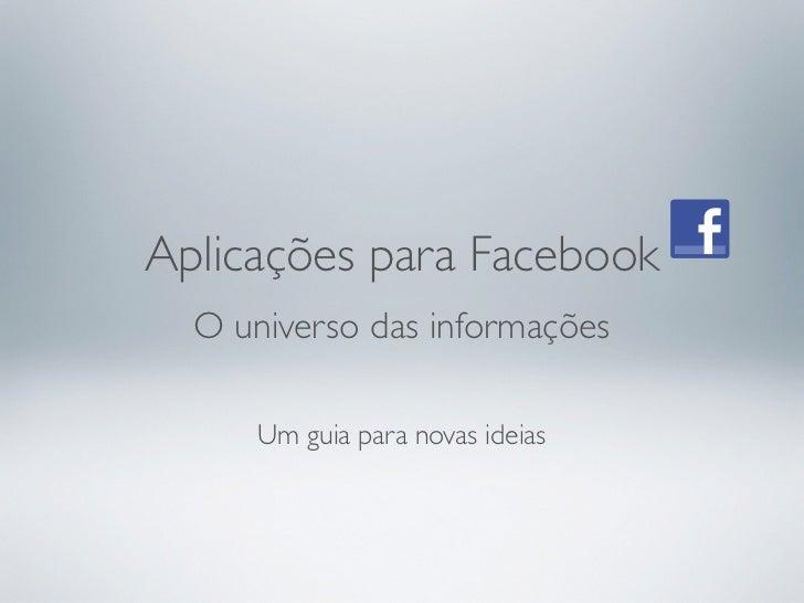Aplicações para Facebook  O universo das informações      Um guia para novas ideias