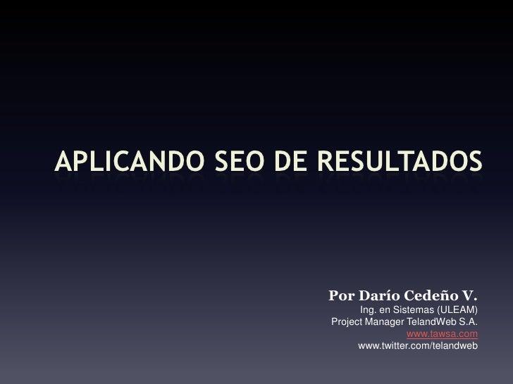 Aplicando SEO de resultados<br />PorDaríoCedeño V.<br />Ing. en Sistemas (ULEAM)<br />Project Manager TelandWeb S.A.<br />...