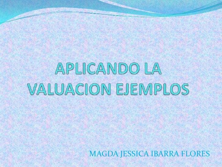APLICANDO LA VALUACION EJEMPLOS<br />MAGDA JESSICA IBARRA FLORES<br />