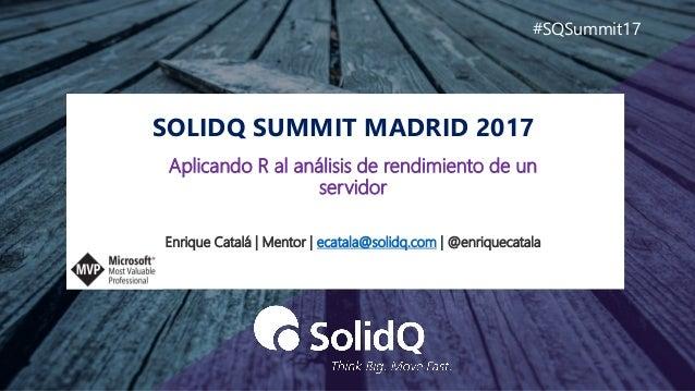 SOLIDQ SUMMIT MADRID 2017 #SQSummit17 Enrique Catalá | Mentor | ecatala@solidq.com | @enriquecatala Aplicando R al análisi...