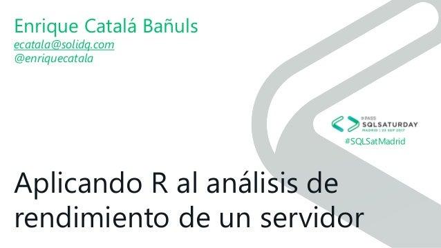 #SQLSatMadrid Aplicando R al análisis de rendimiento de un servidor Enrique Catalá Bañuls ecatala@solidq.com @enriquecatala