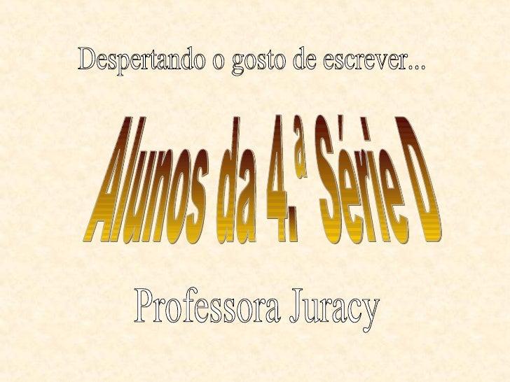 Alunos da 4.ª Série D Professora Juracy Despertando o gosto de escrever...